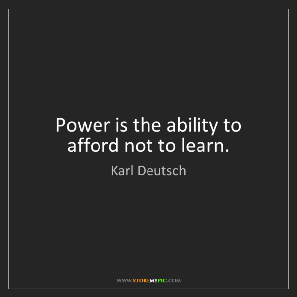Karl Deutsch: Power is the ability to afford not to learn.