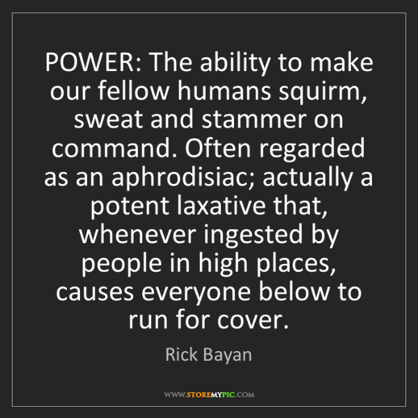 Rick Bayan: POWER: The ability to make our fellow humans squirm,...