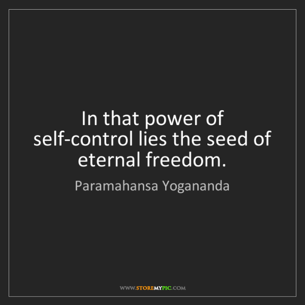 Paramahansa Yogananda: In that power of self-control lies the seed of eternal...