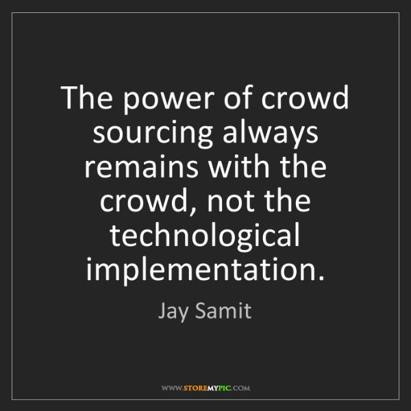 Jay Samit: The power of crowd sourcing always remains with the crowd,...