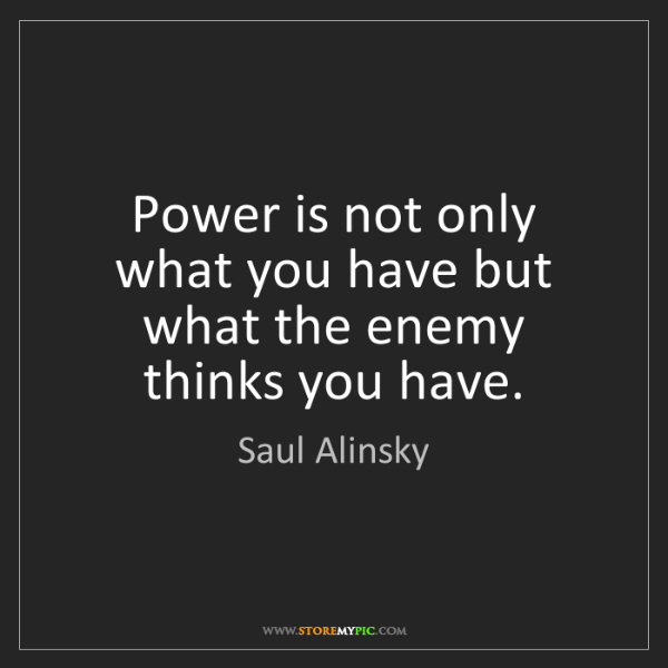 Saul Alinsky: Power is not only what you have but what the enemy thinks...