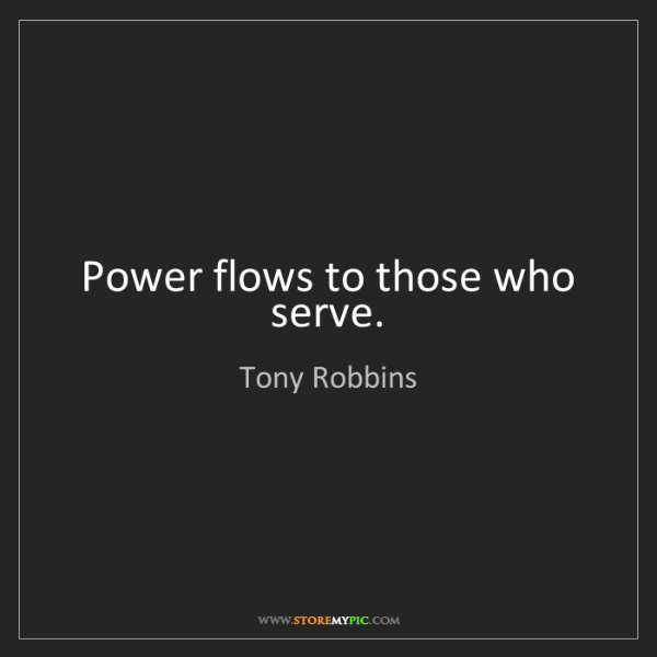 Tony Robbins: Power flows to those who serve.