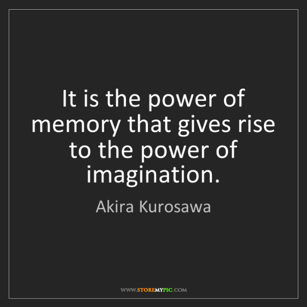 Akira Kurosawa: It is the power of memory that gives rise to the power...