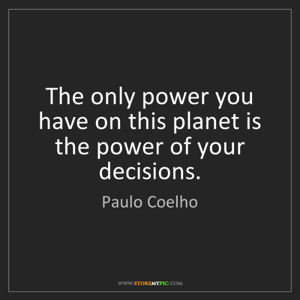 Paulo Coelho: The only power you have on this planet is the power of...