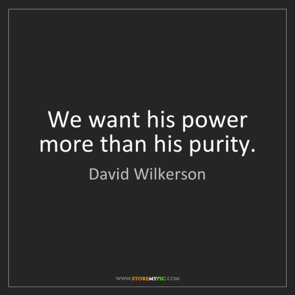 David Wilkerson: We want his power more than his purity.
