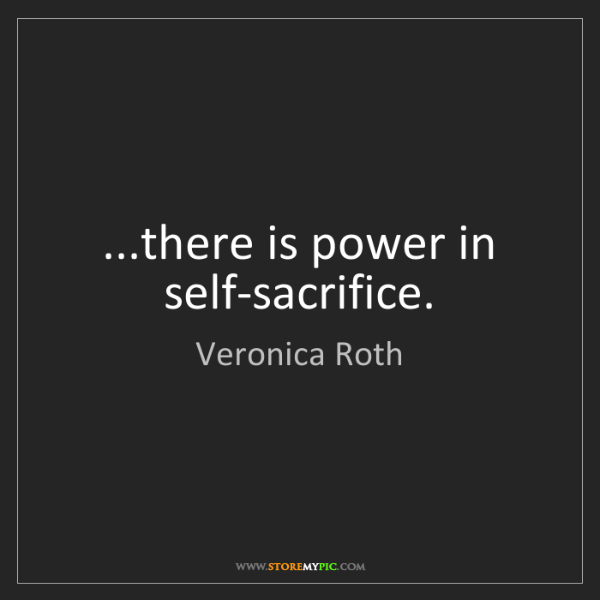 Veronica Roth: ...there is power in self-sacrifice.