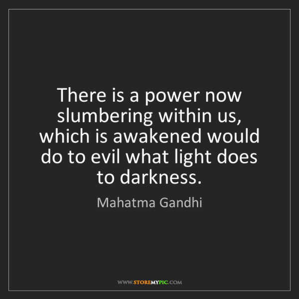 Mahatma Gandhi: There is a power now slumbering within us, which is awakened...