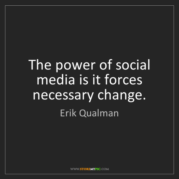 Erik Qualman: The power of social media is it forces necessary change.