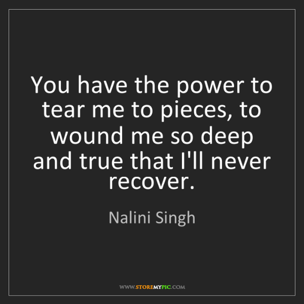 Nalini Singh: You have the power to tear me to pieces, to wound me...