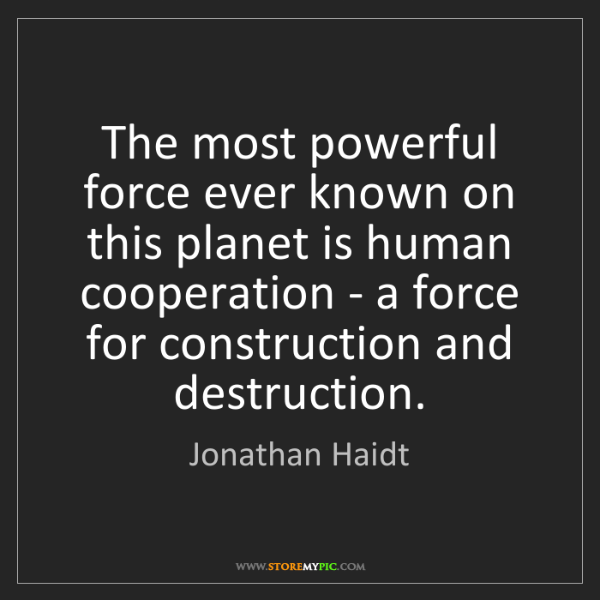 Jonathan Haidt: The most powerful force ever known on this planet is...