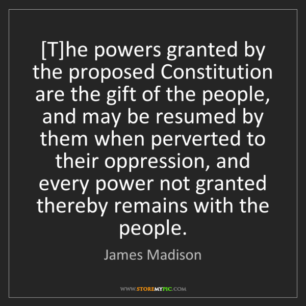 James Madison: [T]he powers granted by the proposed Constitution are...