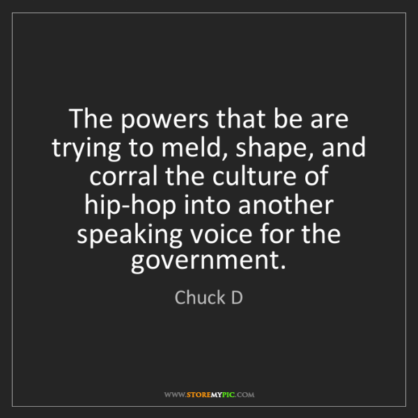 Chuck D: The powers that be are trying to meld, shape, and corral...