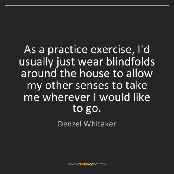 Denzel Whitaker: As a practice exercise, I'd usually just wear blindfolds...