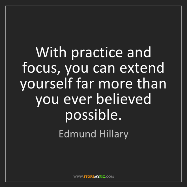 Edmund Hillary: With practice and focus, you can extend yourself far...