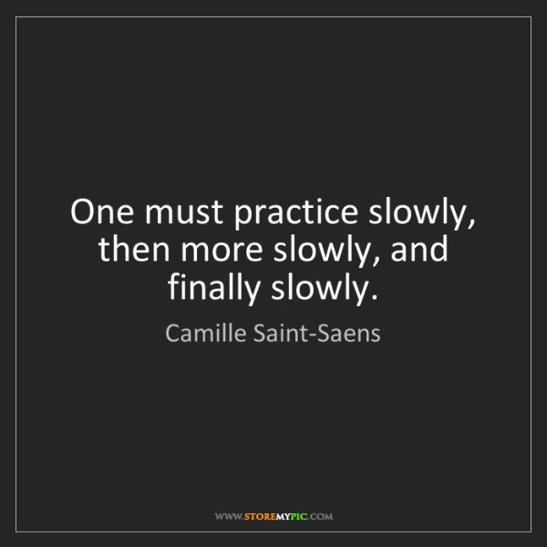 Camille Saint-Saens: One must practice slowly, then more slowly, and finally...