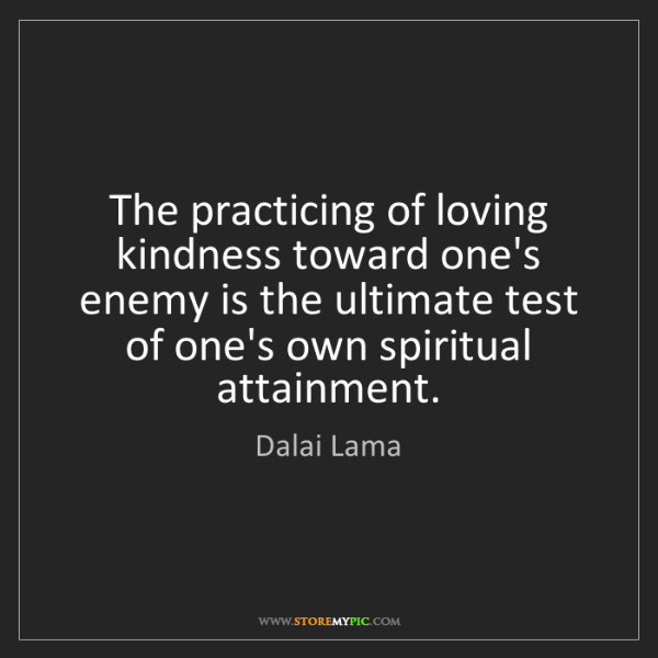 Dalai Lama: The practicing of loving kindness toward one's enemy...