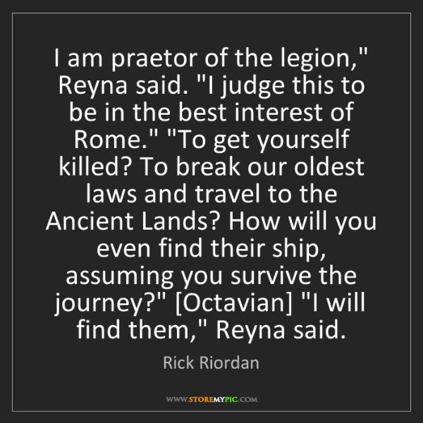 "Rick Riordan: I am praetor of the legion,"" Reyna said. ""I judge this..."
