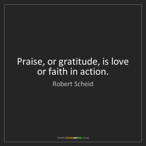Robert Scheid: Praise, or gratitude, is love or faith in action.