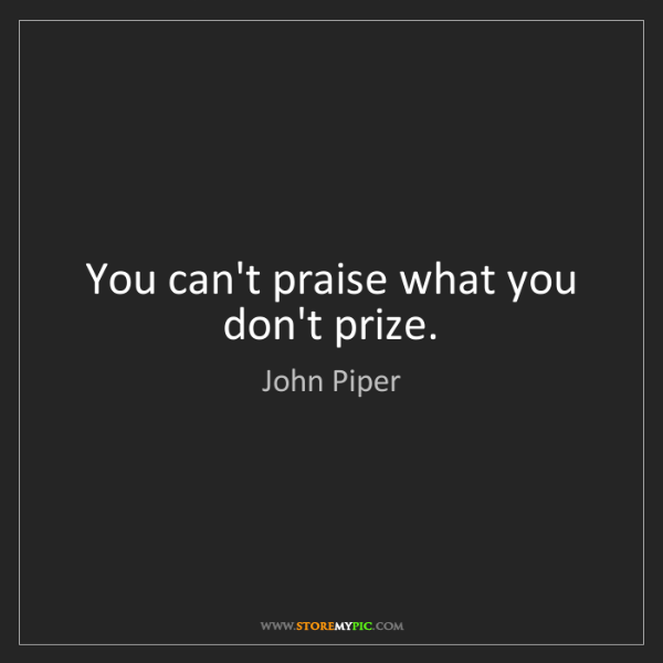 John Piper: You can't praise what you don't prize.