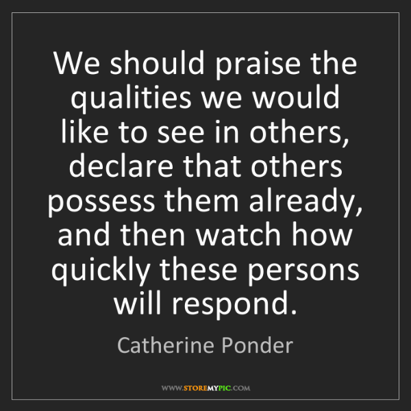 Catherine Ponder: We should praise the qualities we would like to see in...