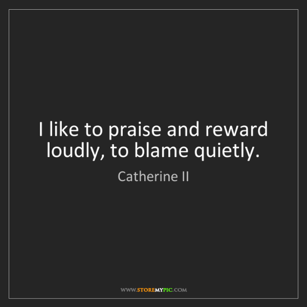 Catherine II: I like to praise and reward loudly, to blame quietly.