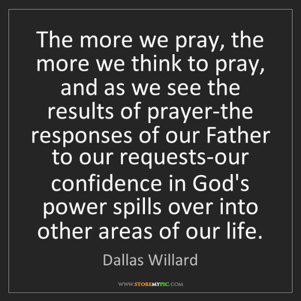 Dallas Willard: The more we pray, the more we think to pray, and as we...