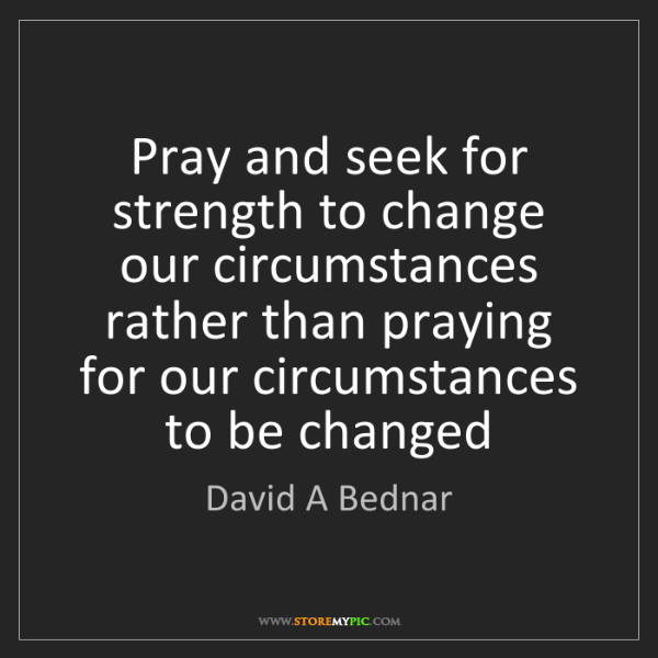 David A Bednar: Pray and seek for strength to change our circumstances...