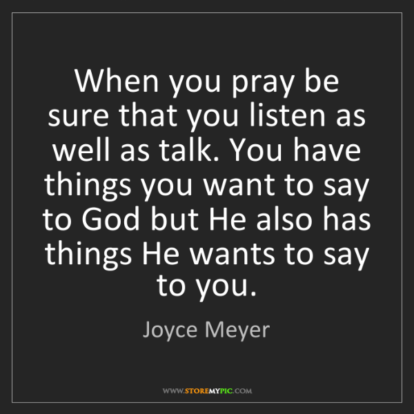 Joyce Meyer: When you pray be sure that you listen as well as talk....
