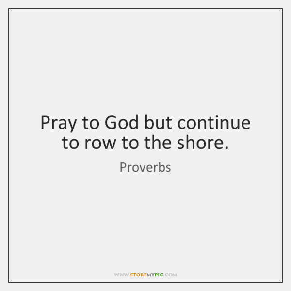 Pray to God but continue to row to the shore.