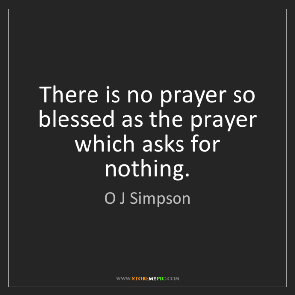 O J Simpson: There is no prayer so blessed as the prayer which asks...