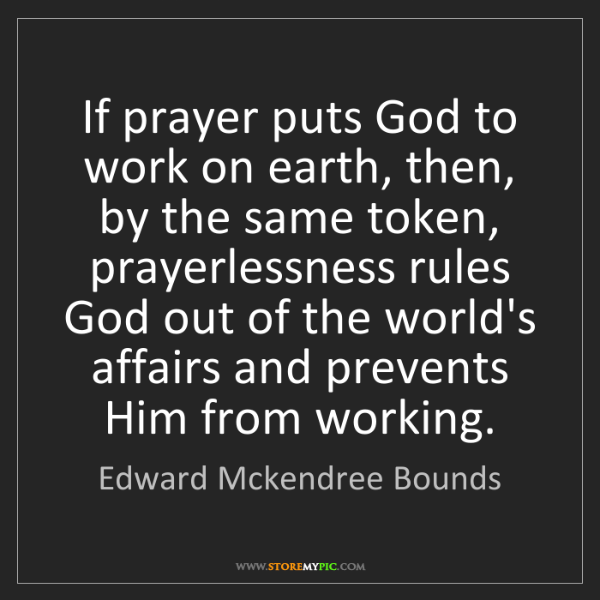 Edward Mckendree Bounds: If prayer puts God to work on earth, then, by the same...