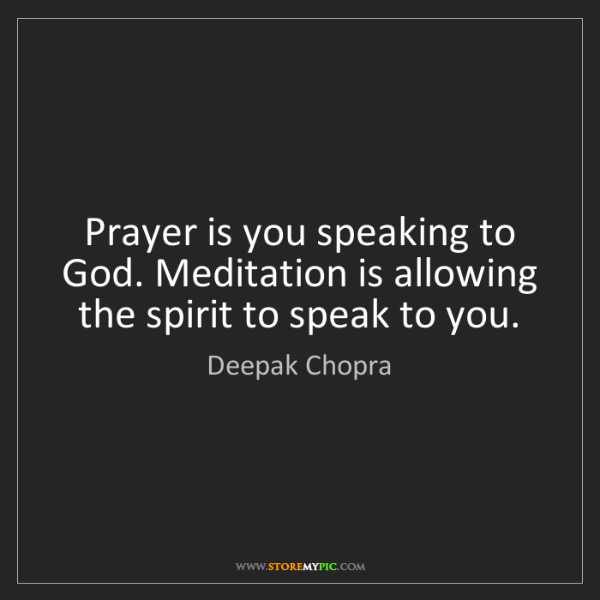 Deepak Chopra: Prayer is you speaking to God. Meditation is allowing...