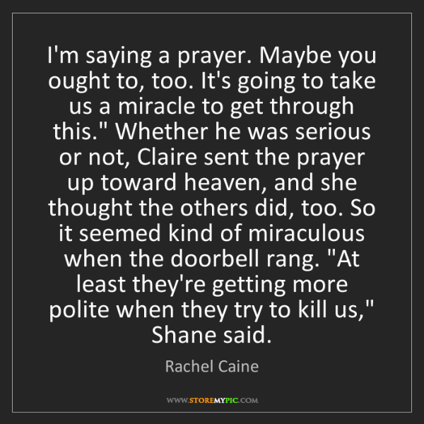 Rachel Caine: I'm saying a prayer. Maybe you ought to, too. It's going...