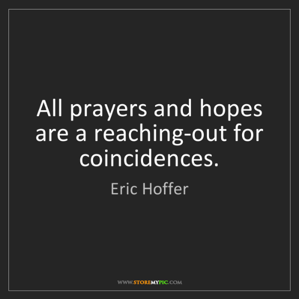 Eric Hoffer: All prayers and hopes are a reaching-out for coincidences.