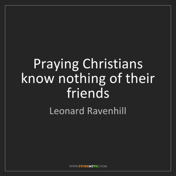 Leonard Ravenhill: Praying Christians know nothing of their friends