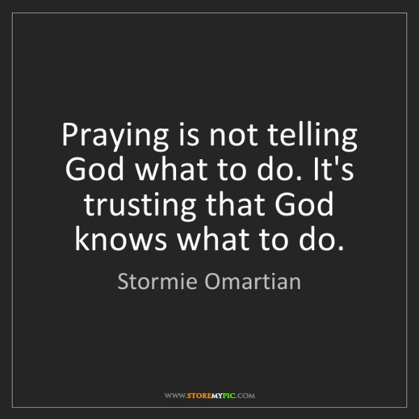 Stormie Omartian: Praying is not telling God what to do. It's trusting...