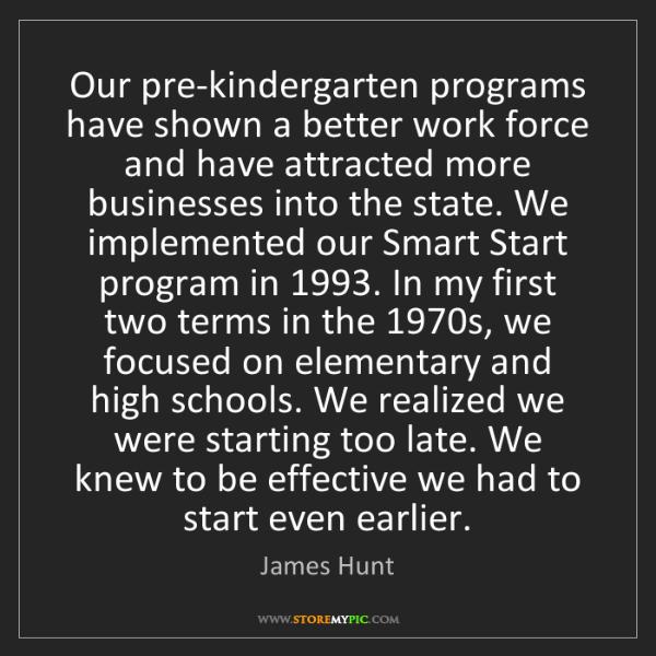 James Hunt: Our pre-kindergarten programs have shown a better work...