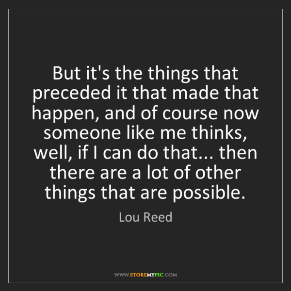 Lou Reed: But it's the things that preceded it that made that happen,...