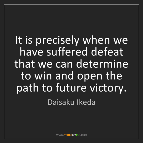 Daisaku Ikeda: It is precisely when we have suffered defeat that we...