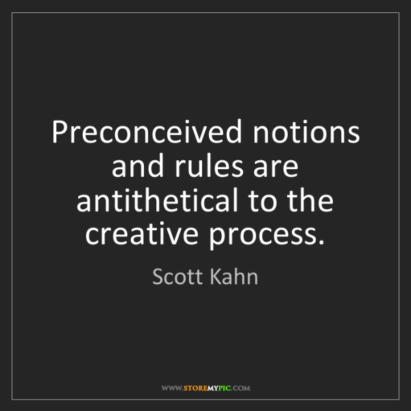 Scott Kahn: Preconceived notions and rules are antithetical to the...