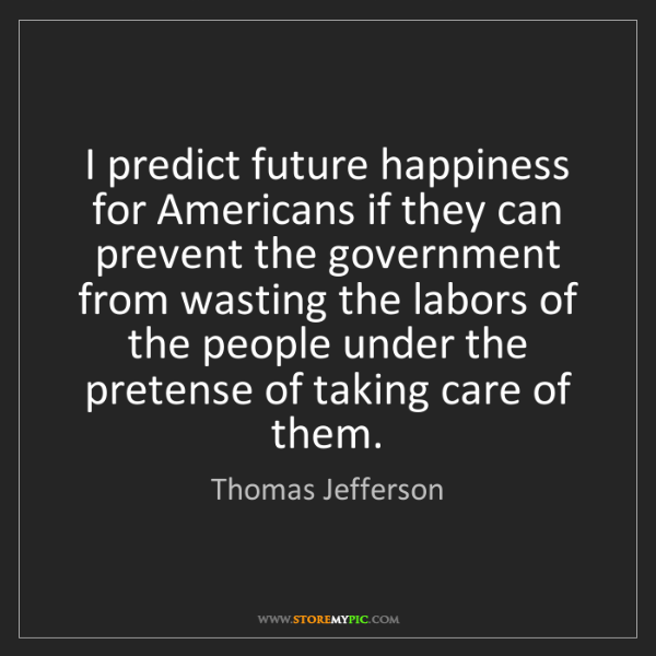 Thomas Jefferson: I predict future happiness for Americans if they can...