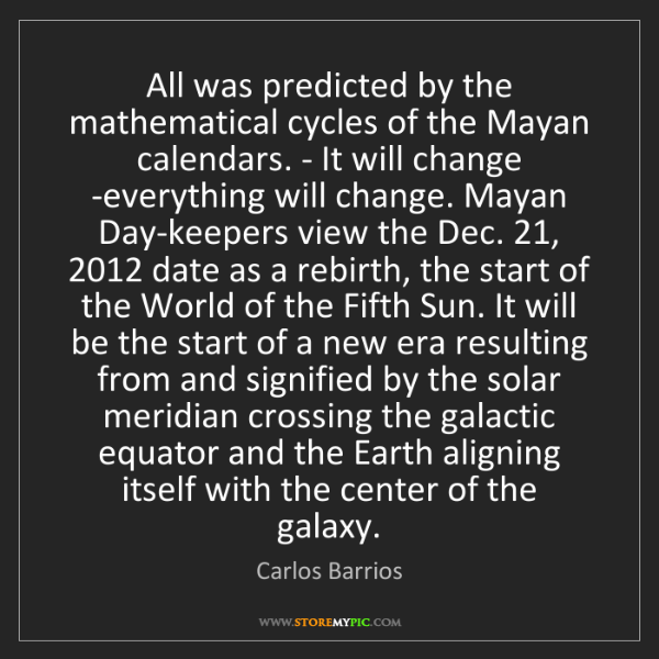 Carlos Barrios: All was predicted by the mathematical cycles of the Mayan...