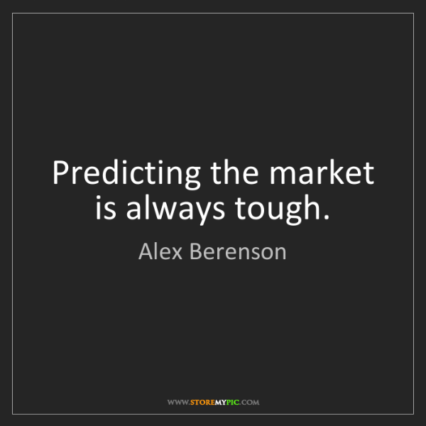 Alex Berenson: Predicting the market is always tough.