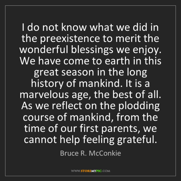 Bruce R. McConkie: I do not know what we did in the preexistence to merit...