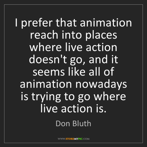 Don Bluth: I prefer that animation reach into places where live...