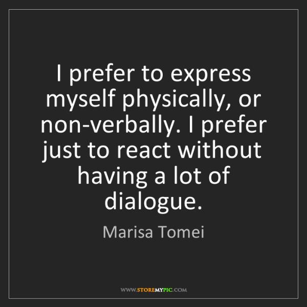 Marisa Tomei: I prefer to express myself physically, or non-verbally....