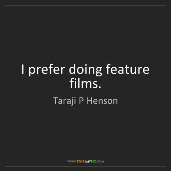 Taraji P Henson: I prefer doing feature films.