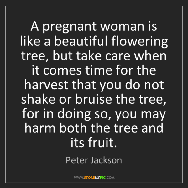 Peter Jackson: A pregnant woman is like a beautiful flowering tree,...