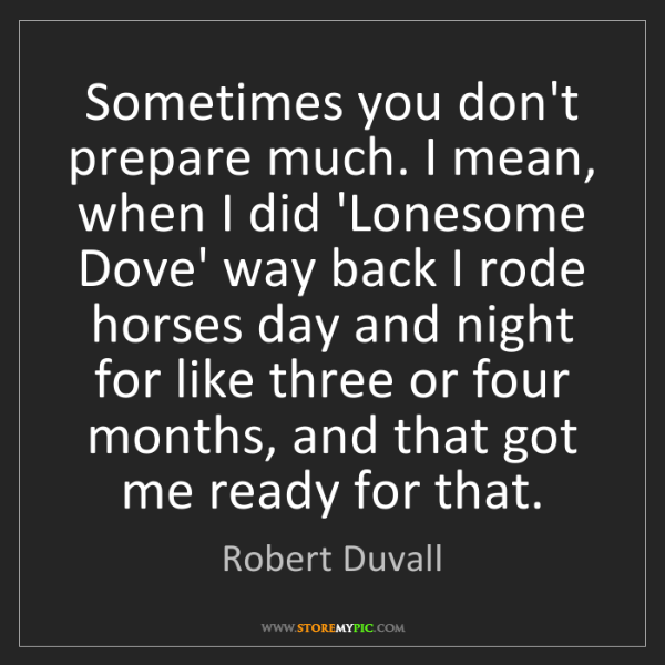 Robert Duvall: Sometimes you don't prepare much. I mean, when I did...