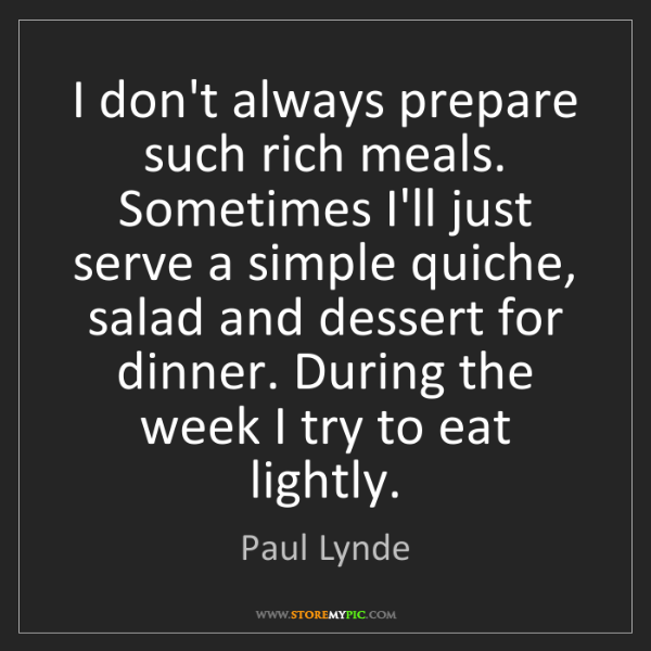 Paul Lynde: I don't always prepare such rich meals. Sometimes I'll...